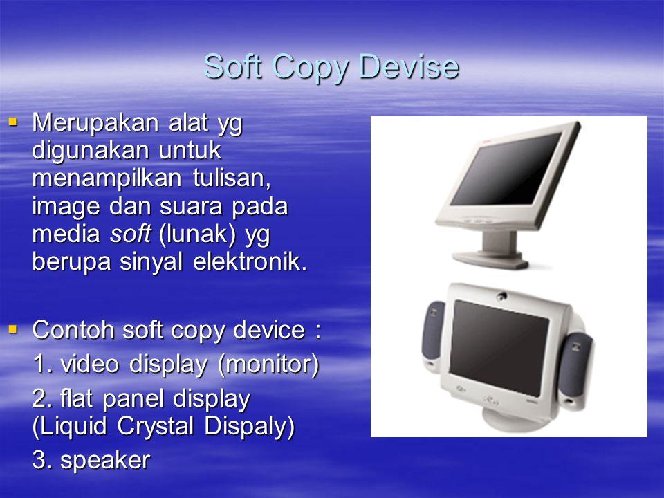 Soft Copy Devise Merupakan alat yg digunakan untuk menampilkan tulisan, image dan suara pada media soft (lunak) yg berupa sinyal elektronik.