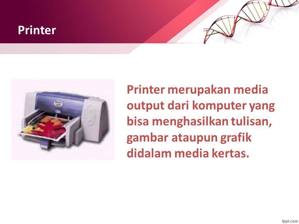 Printer Printer merupakan media output dari komputer yang bisa menghasilkan tulisan, gambar ataupun grafik didalam media kertas.