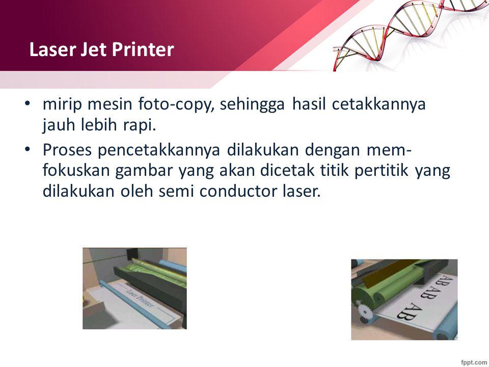 Laser Jet Printer mirip mesin foto-copy, sehingga hasil cetakkannya jauh lebih rapi.