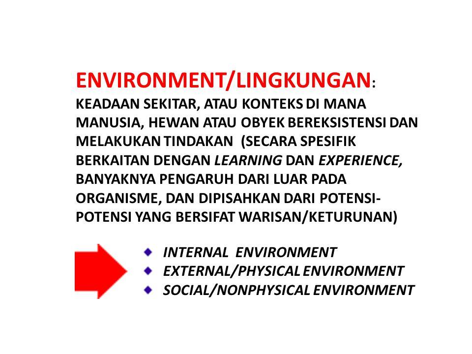 ENVIRONMENT/LINGKUNGAN: KEADAAN SEKITAR, ATAU KONTEKS DI MANA MANUSIA, HEWAN ATAU OBYEK BEREKSISTENSI DAN MELAKUKAN TINDAKAN (SECARA SPESIFIK BERKAITAN DENGAN LEARNING DAN EXPERIENCE, BANYAKNYA PENGARUH DARI LUAR PADA ORGANISME, DAN DIPISAHKAN DARI POTENSI-POTENSI YANG BERSIFAT WARISAN/KETURUNAN)