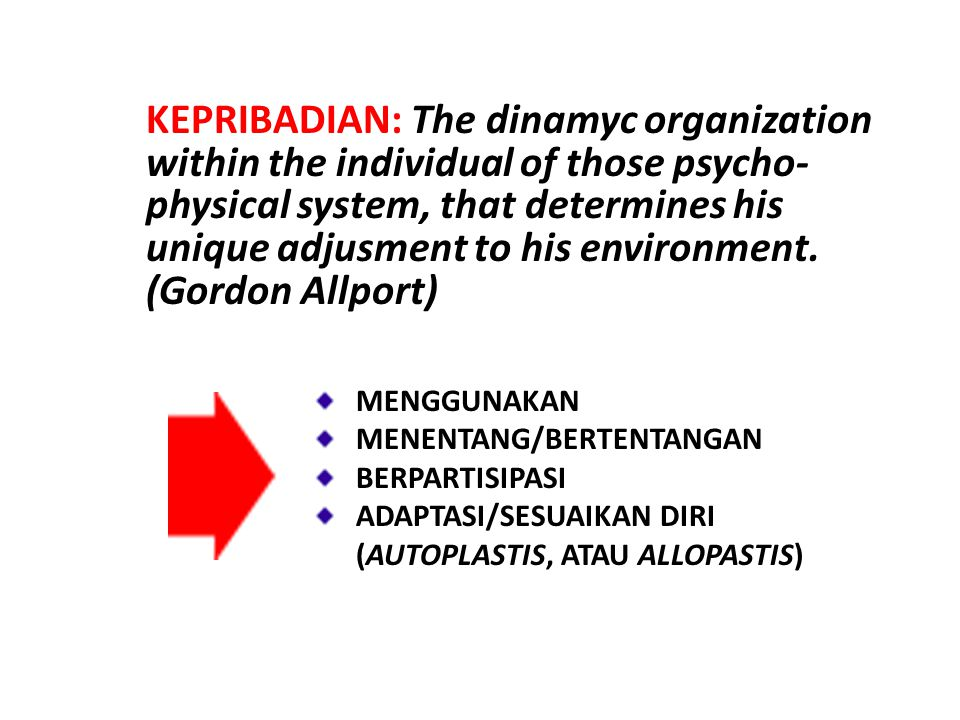 KEPRIBADIAN: The dinamyc organization within the individual of those psycho-physical system, that determines his unique adjusment to his environment.