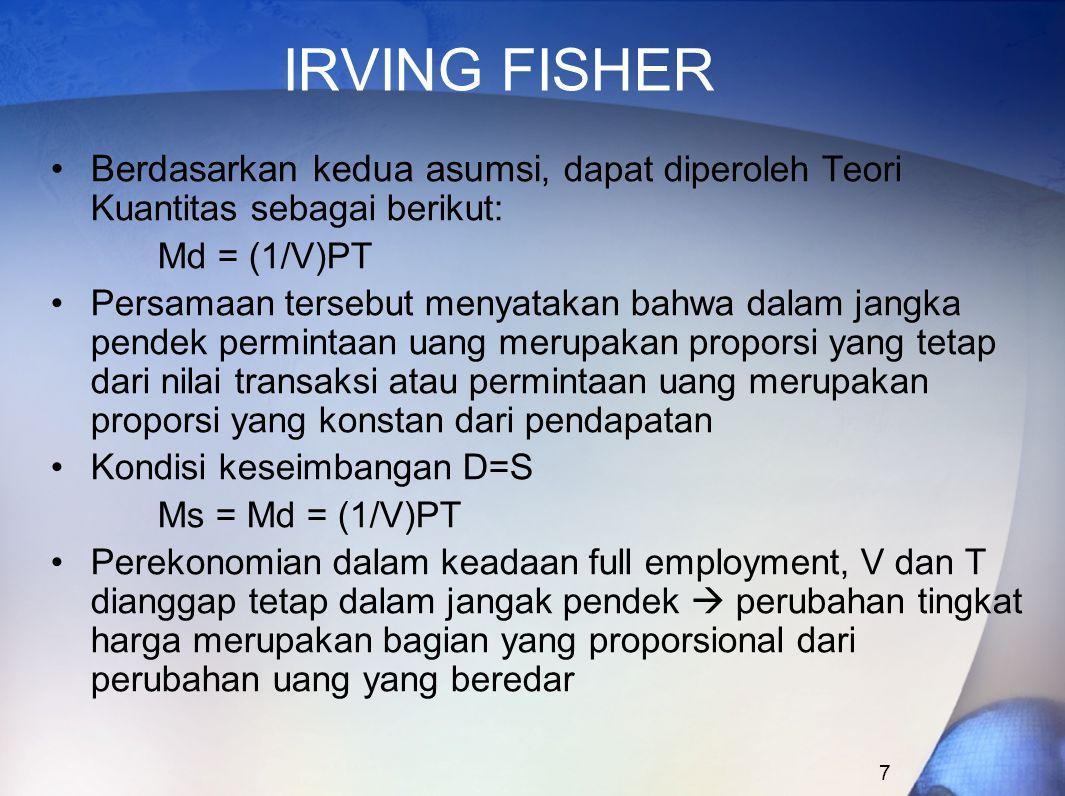IRVING FISHER Berdasarkan kedua asumsi, dapat diperoleh Teori Kuantitas sebagai berikut: Md = (1/V)PT.