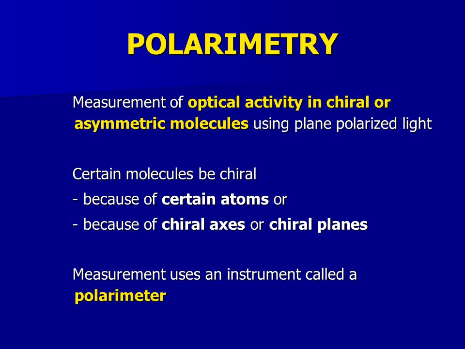 POLARIMETRY Measurement of optical activity in chiral or asymmetric molecules using plane polarized light.