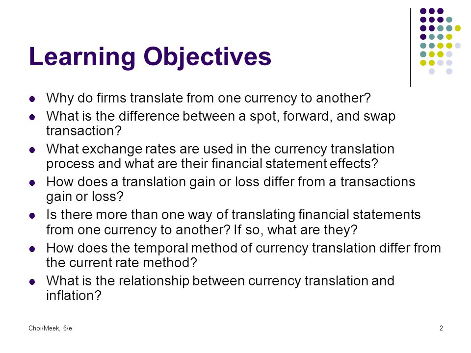 Learning Objectives Why do firms translate from one currency to another What is the difference between a spot, forward, and swap transaction