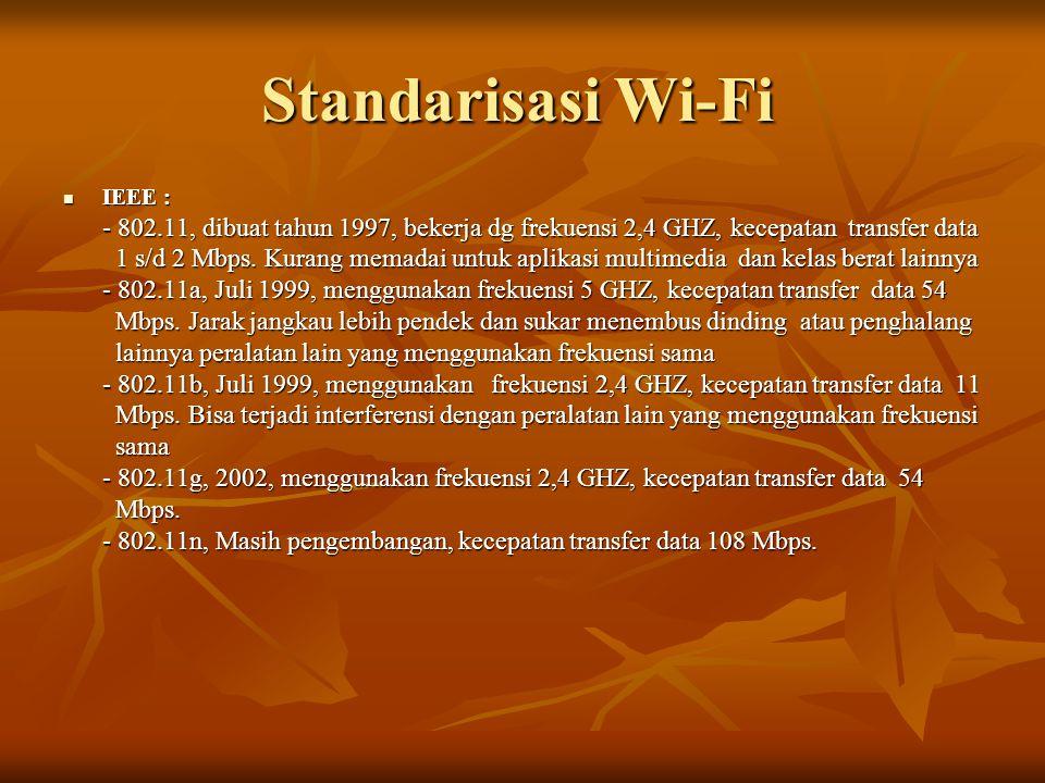 Standarisasi Wi-Fi IEEE : - 802.11, dibuat tahun 1997, bekerja dg frekuensi 2,4 GHZ, kecepatan transfer data.