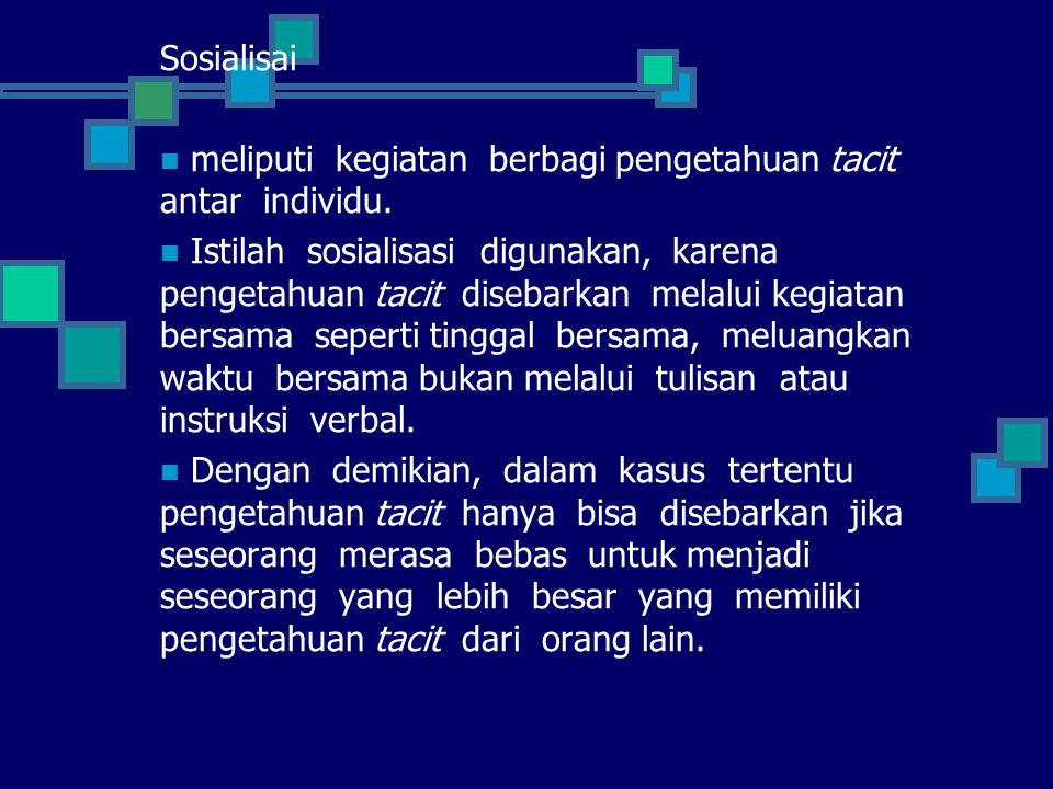 Sosialisai meliputi kegiatan berbagi pengetahuan tacit antar individu.