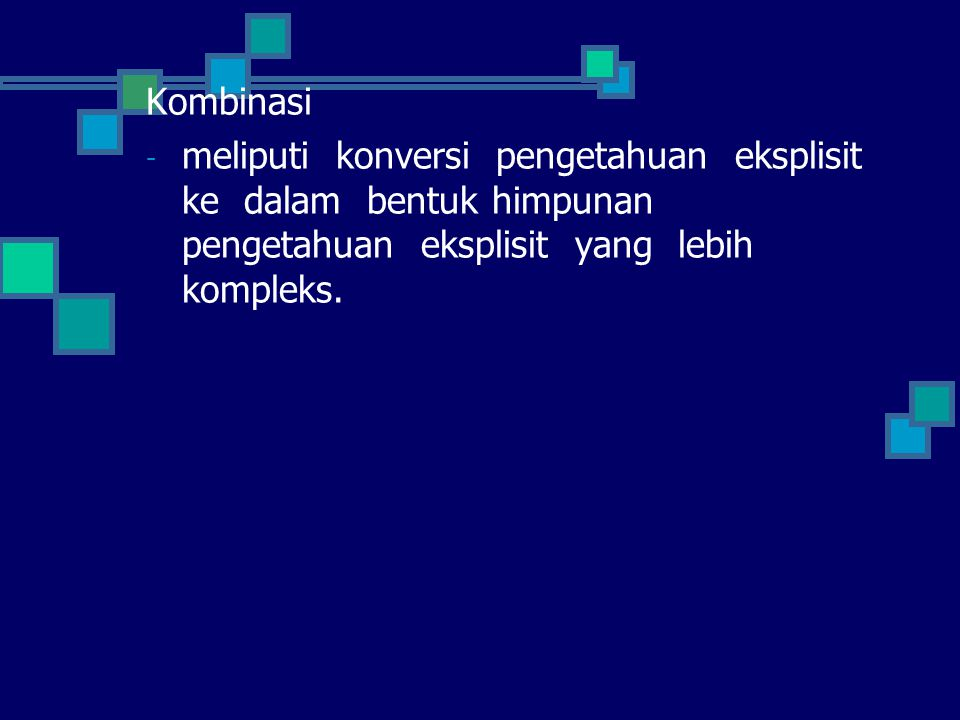 Kombinasi meliputi konversi pengetahuan eksplisit ke dalam bentuk himpunan pengetahuan eksplisit yang lebih kompleks.