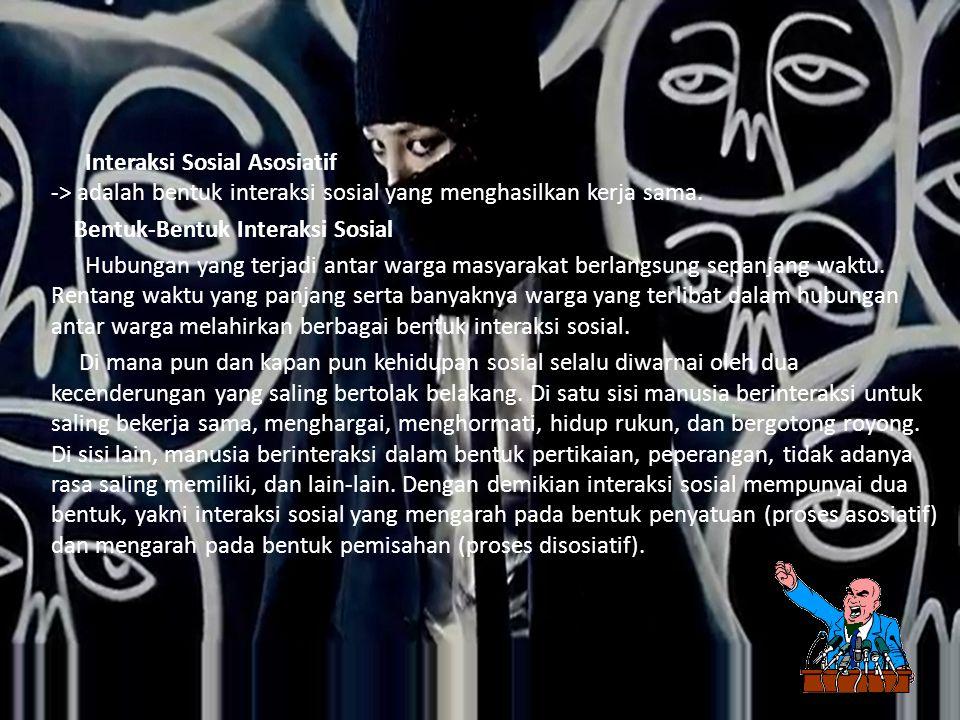 Interaksi Sosial Asosiatif -> adalah bentuk interaksi sosial yang menghasilkan kerja sama.