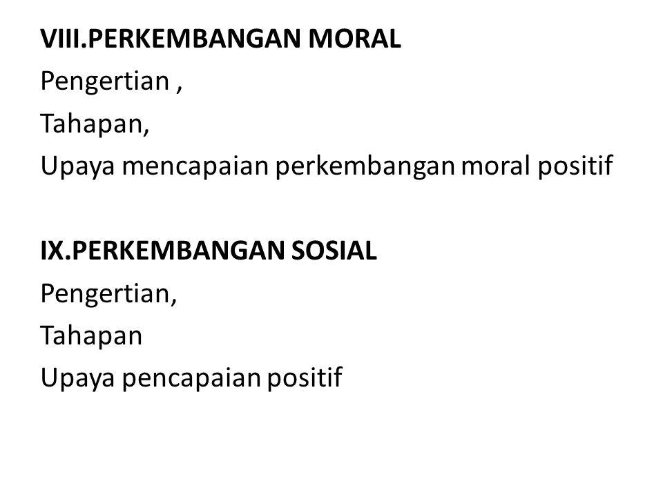 VIII.PERKEMBANGAN MORAL Pengertian , Tahapan, Upaya mencapaian perkembangan moral positif IX.PERKEMBANGAN SOSIAL Pengertian, Tahapan Upaya pencapaian positif