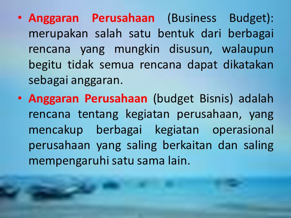 Anggaran Perusahaan (Business Budget): merupakan salah satu bentuk dari berbagai rencana yang mungkin disusun, walaupun begitu tidak semua rencana dapat dikatakan sebagai anggaran.