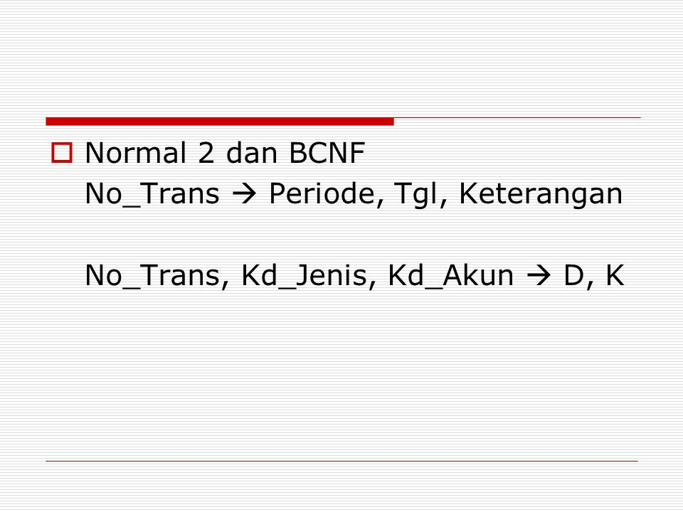 Normal 2 dan BCNF No_Trans  Periode, Tgl, Keterangan No_Trans, Kd_Jenis, Kd_Akun  D, K