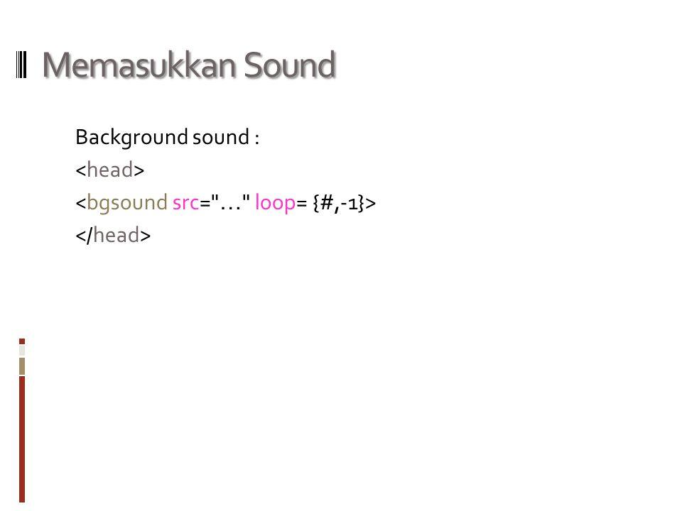 Memasukkan Sound Background sound : <head> <bgsound src= … loop= {#,-1}> </head>