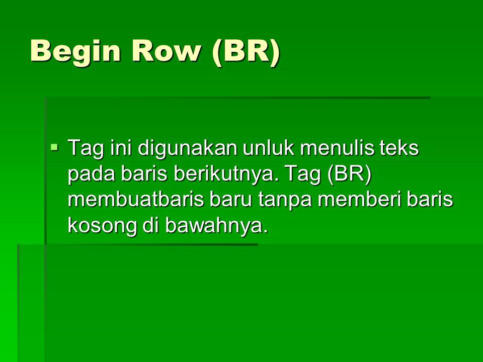 Begin Row (BR) Tag ini digunakan unluk menulis teks pada baris berikutnya.