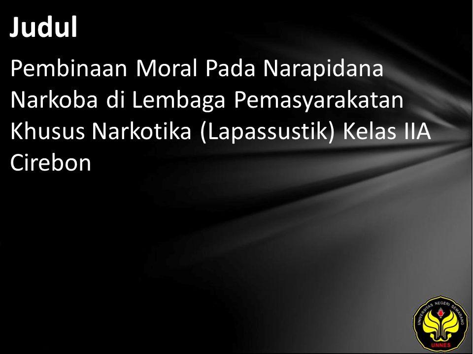 Judul Pembinaan Moral Pada Narapidana Narkoba di Lembaga Pemasyarakatan Khusus Narkotika (Lapassustik) Kelas IIA Cirebon.