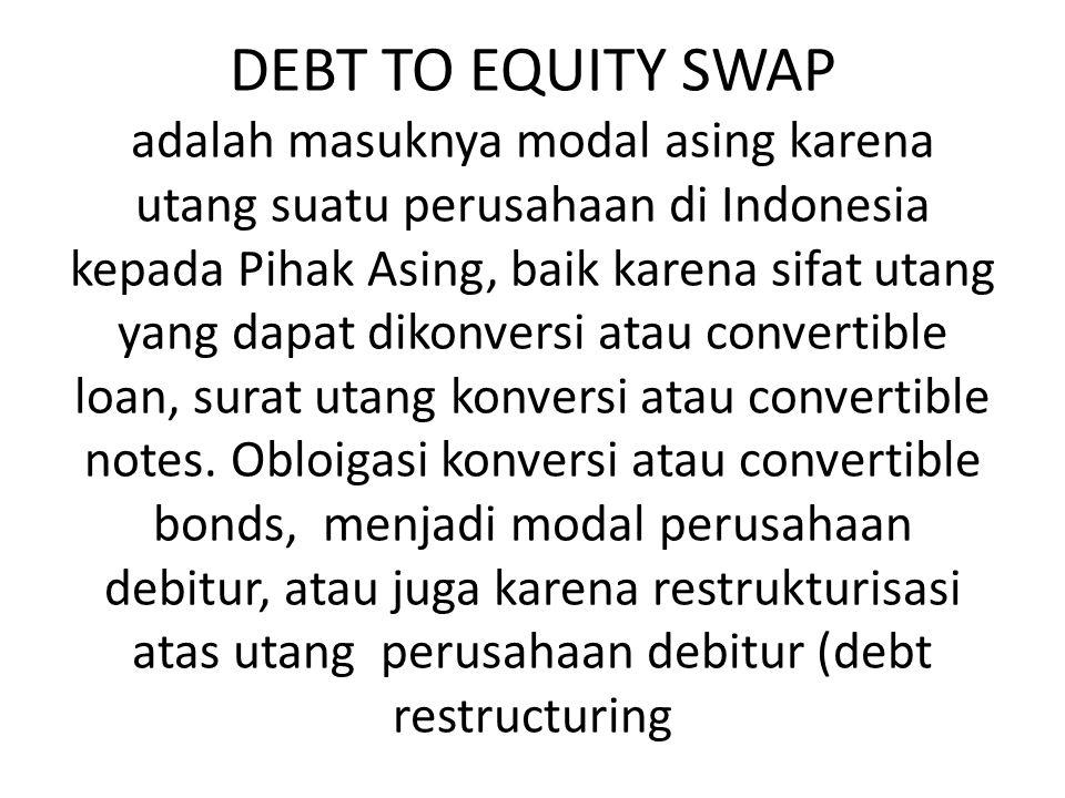 DEBT TO EQUITY SWAP adalah masuknya modal asing karena utang suatu perusahaan di Indonesia kepada Pihak Asing, baik karena sifat utang yang dapat dikonversi atau convertible loan, surat utang konversi atau convertible notes.