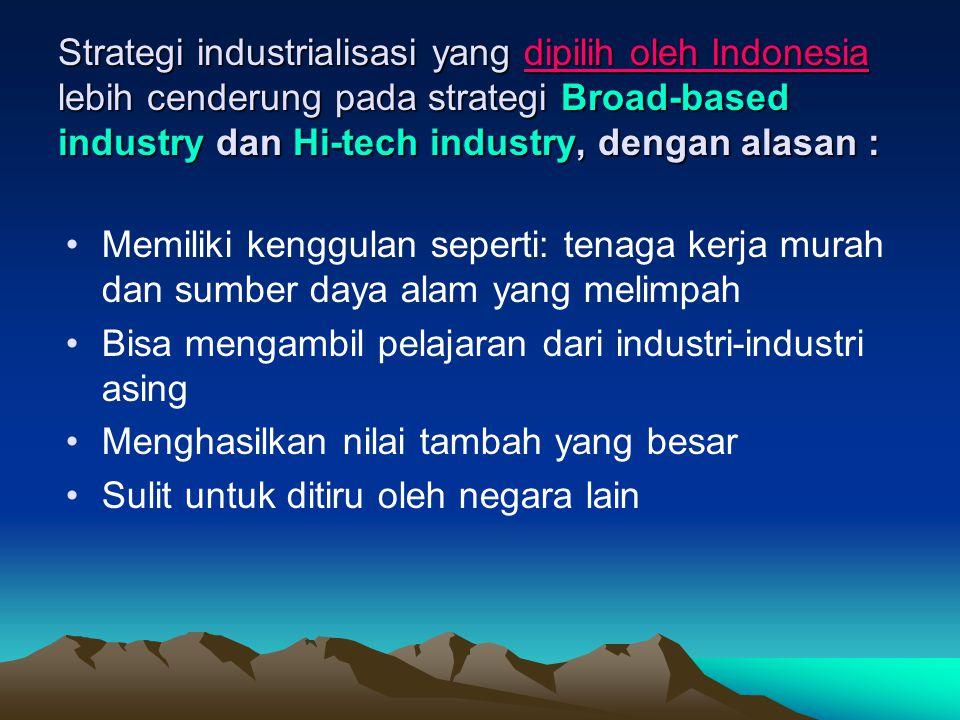 Strategi industrialisasi yang dipilih oleh Indonesia lebih cenderung pada strategi Broad-based industry dan Hi-tech industry, dengan alasan :