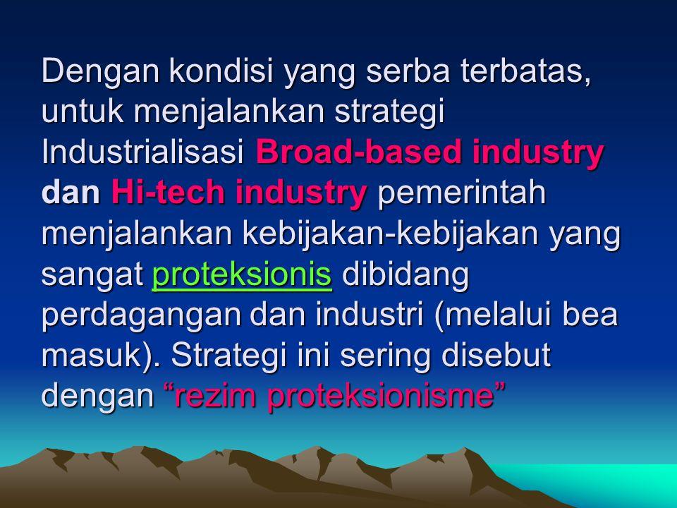 Dengan kondisi yang serba terbatas, untuk menjalankan strategi Industrialisasi Broad-based industry dan Hi-tech industry pemerintah menjalankan kebijakan-kebijakan yang sangat proteksionis dibidang perdagangan dan industri (melalui bea masuk).