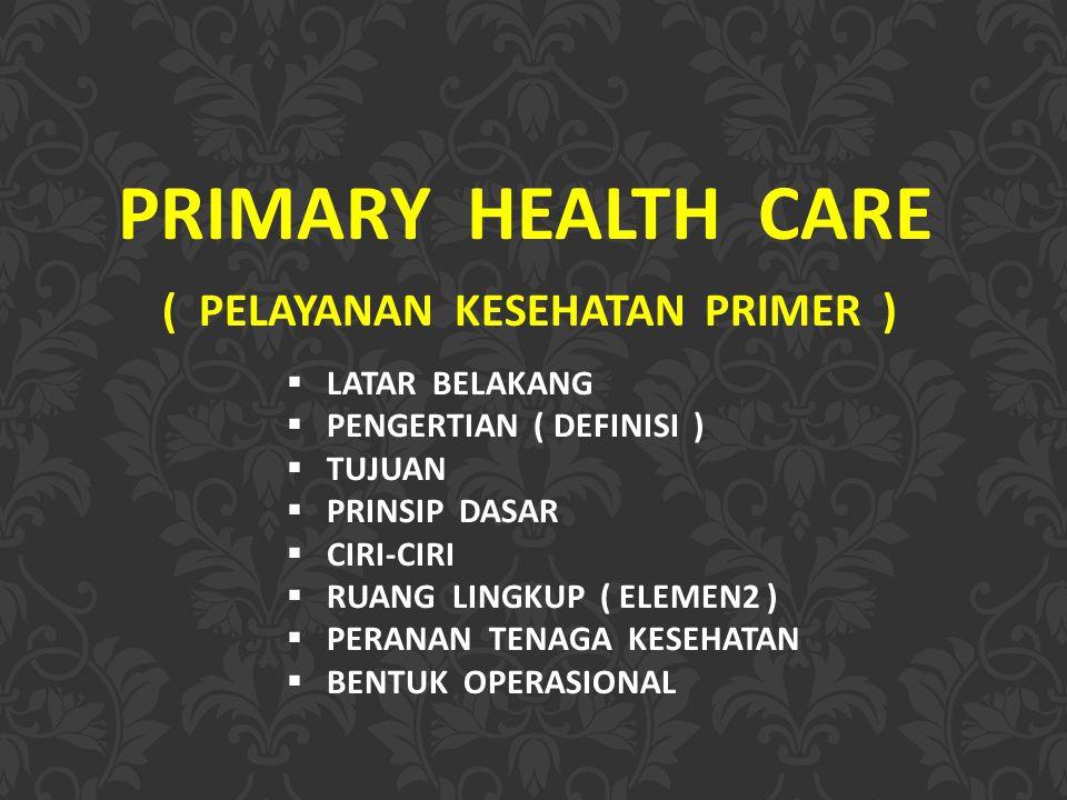 PRIMARY HEALTH CARE ( PELAYANAN KESEHATAN PRIMER ) LATAR BELAKANG
