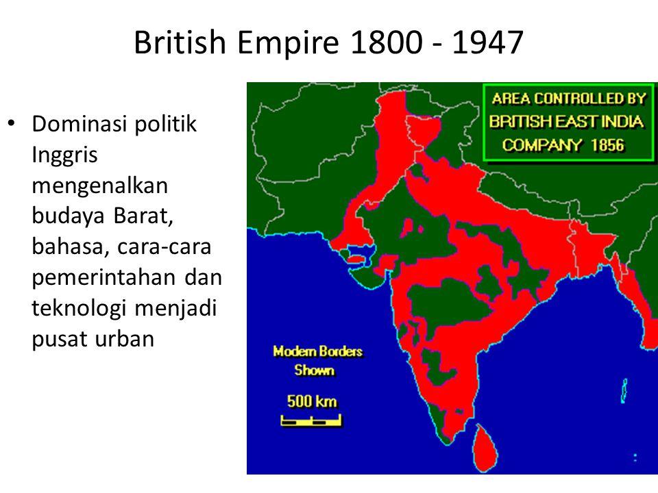British Empire 1800 - 1947 Dominasi politik Inggris mengenalkan budaya Barat, bahasa, cara-cara pemerintahan dan teknologi menjadi pusat urban.
