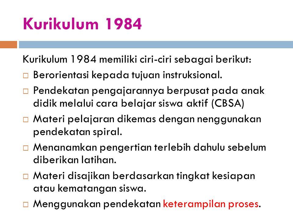 Kurikulum 1984 Kurikulum 1984 memiliki ciri-ciri sebagai berikut:
