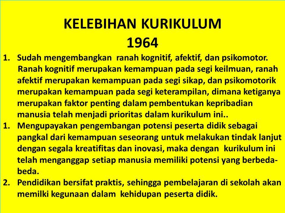KELEBIHAN KURIKULUM 1964. Sudah mengembangkan ranah kognitif, afektif, dan psikomotor.