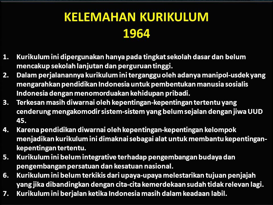KELEMAHAN KURIKULUM 1964. Kurikulum ini dipergunakan hanya pada tingkat sekolah dasar dan belum mencakup sekolah lanjutan dan perguruan tinggi.