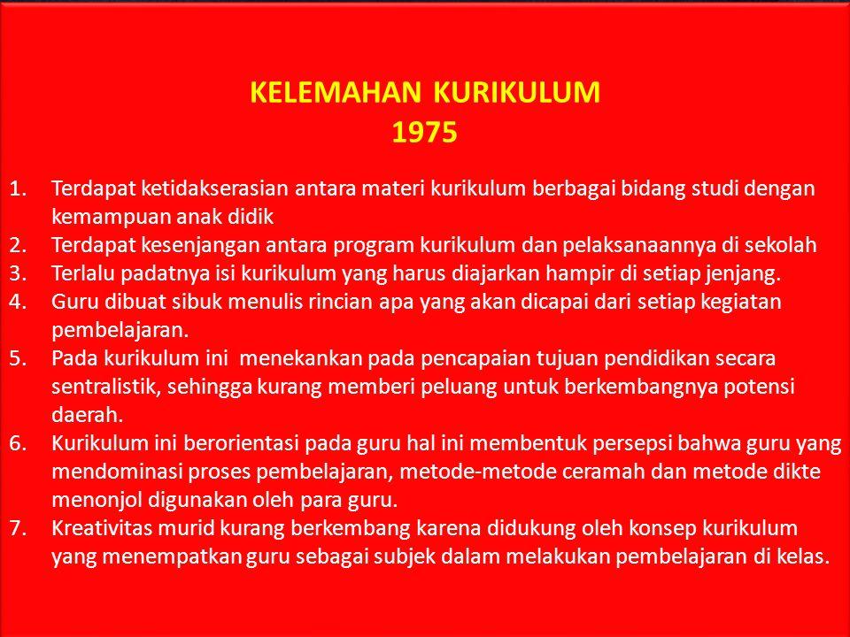 KELEMAHAN KURIKULUM 1975. Terdapat ketidakserasian antara materi kurikulum berbagai bidang studi dengan kemampuan anak didik.