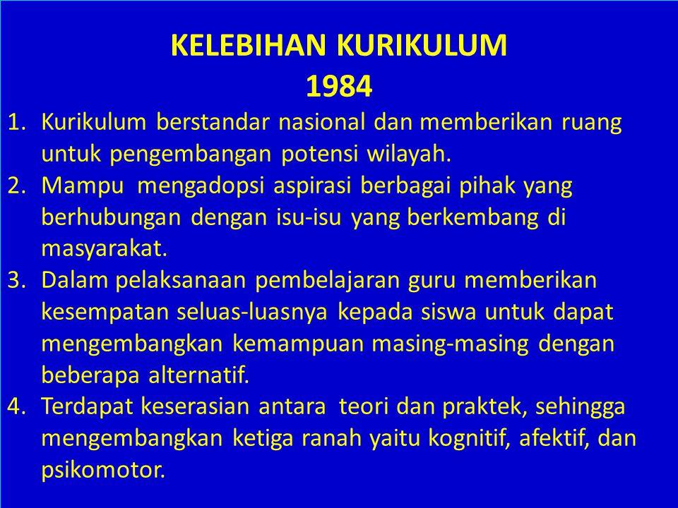 KELEBIHAN KURIKULUM 1984. Kurikulum berstandar nasional dan memberikan ruang untuk pengembangan potensi wilayah.