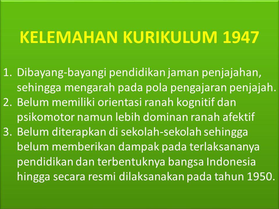KELEMAHAN KURIKULUM 1947 Dibayang-bayangi pendidikan jaman penjajahan, sehingga mengarah pada pola pengajaran penjajah.