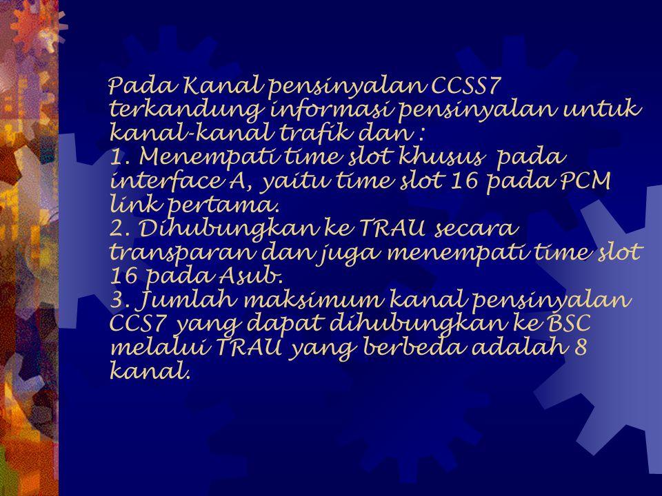 Pada Kanal pensinyalan CCSS7 terkandung informasi pensinyalan untuk kanal-kanal trafik dan : 1.