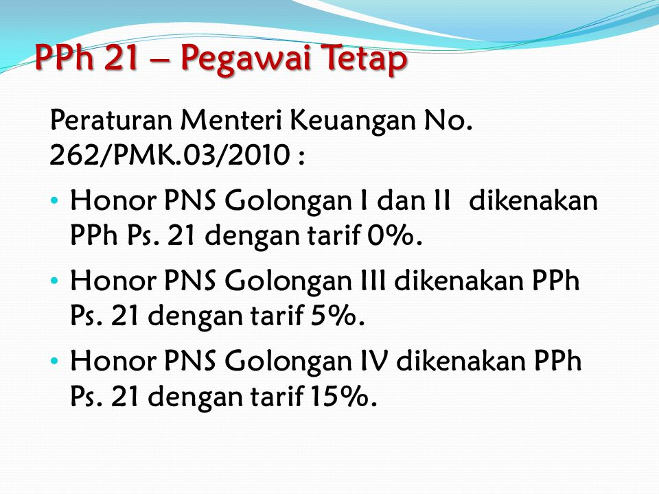 PPh 21 – Pegawai Tetap Peraturan Menteri Keuangan No. 262/PMK.03/2010 : Honor PNS Golongan I dan II dikenakan PPh Ps. 21 dengan tarif 0%.