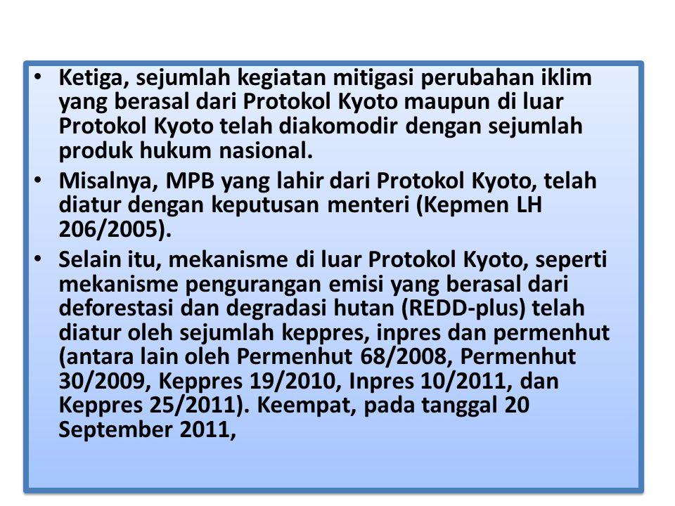 Ketiga, sejumlah kegiatan mitigasi perubahan iklim yang berasal dari Protokol Kyoto maupun di luar Protokol Kyoto telah diakomodir dengan sejumlah produk hukum nasional.