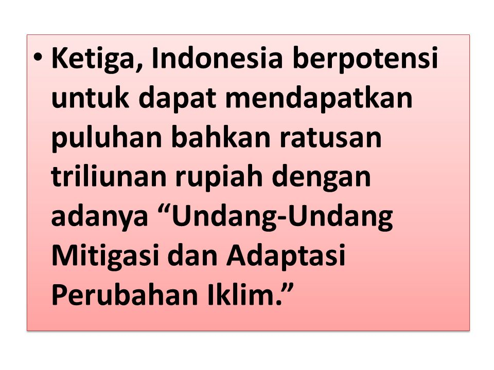 Ketiga, Indonesia berpotensi untuk dapat mendapatkan puluhan bahkan ratusan triliunan rupiah dengan adanya Undang-Undang Mitigasi dan Adaptasi Perubahan Iklim.