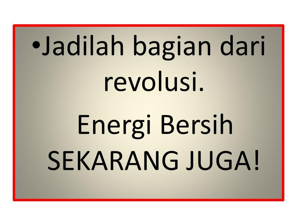 Jadilah bagian dari revolusi. Energi Bersih SEKARANG JUGA!