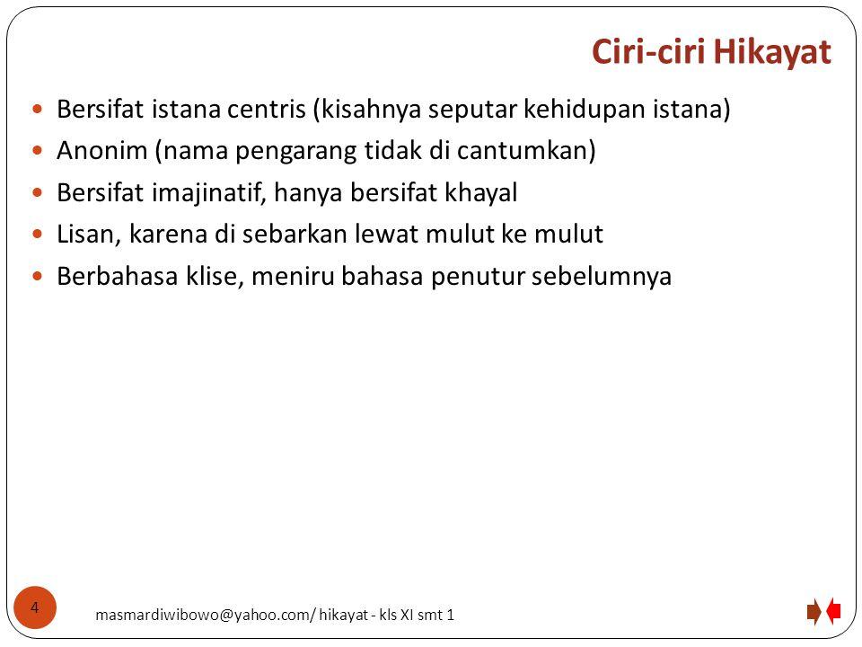 Ciri-ciri Hikayat Bersifat istana centris (kisahnya seputar kehidupan istana) Anonim (nama pengarang tidak di cantumkan)