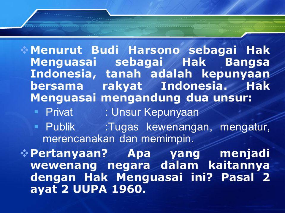 Menurut Budi Harsono sebagai Hak Menguasai sebagai Hak Bangsa Indonesia, tanah adalah kepunyaan bersama rakyat Indonesia. Hak Menguasai mengandung dua unsur: