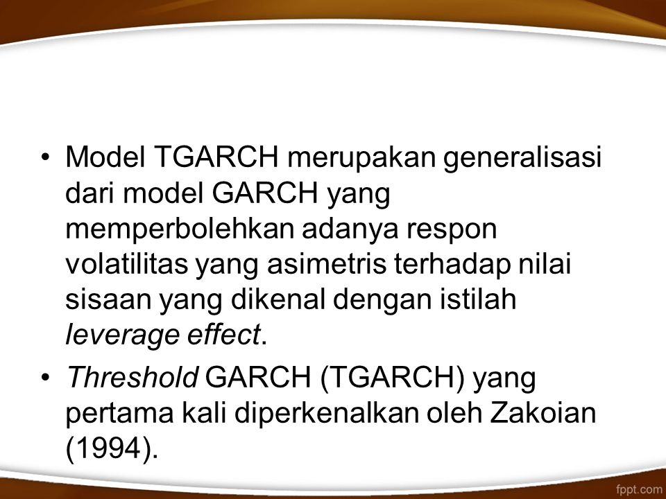 Model TGARCH merupakan generalisasi dari model GARCH yang memperbolehkan adanya respon volatilitas yang asimetris terhadap nilai sisaan yang dikenal dengan istilah leverage effect.
