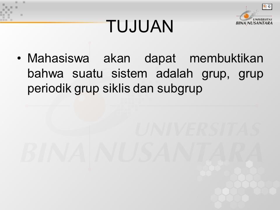 TUJUAN Mahasiswa akan dapat membuktikan bahwa suatu sistem adalah grup, grup periodik grup siklis dan subgrup.