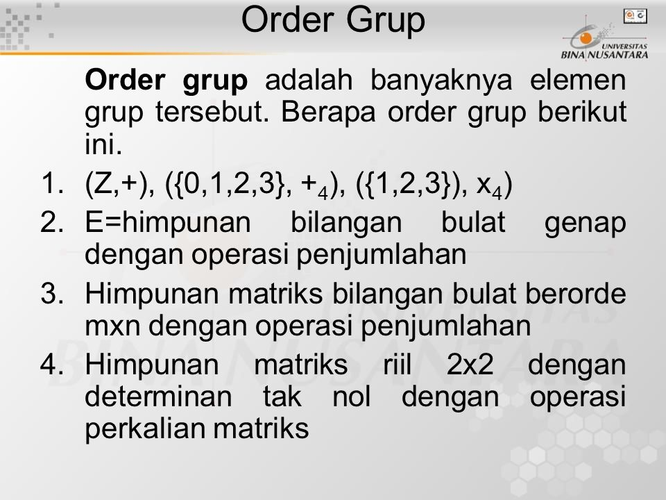 Order Grup Order grup adalah banyaknya elemen grup tersebut. Berapa order grup berikut ini. (Z,+), ({0,1,2,3}, +4), ({1,2,3}), x4)