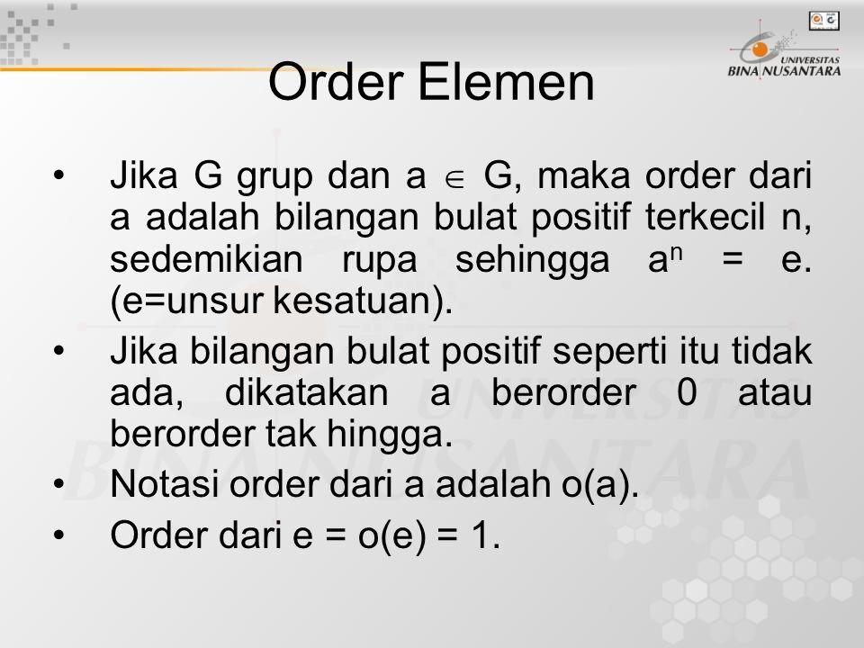 Order Elemen Jika G grup dan a  G, maka order dari a adalah bilangan bulat positif terkecil n, sedemikian rupa sehingga an = e. (e=unsur kesatuan).