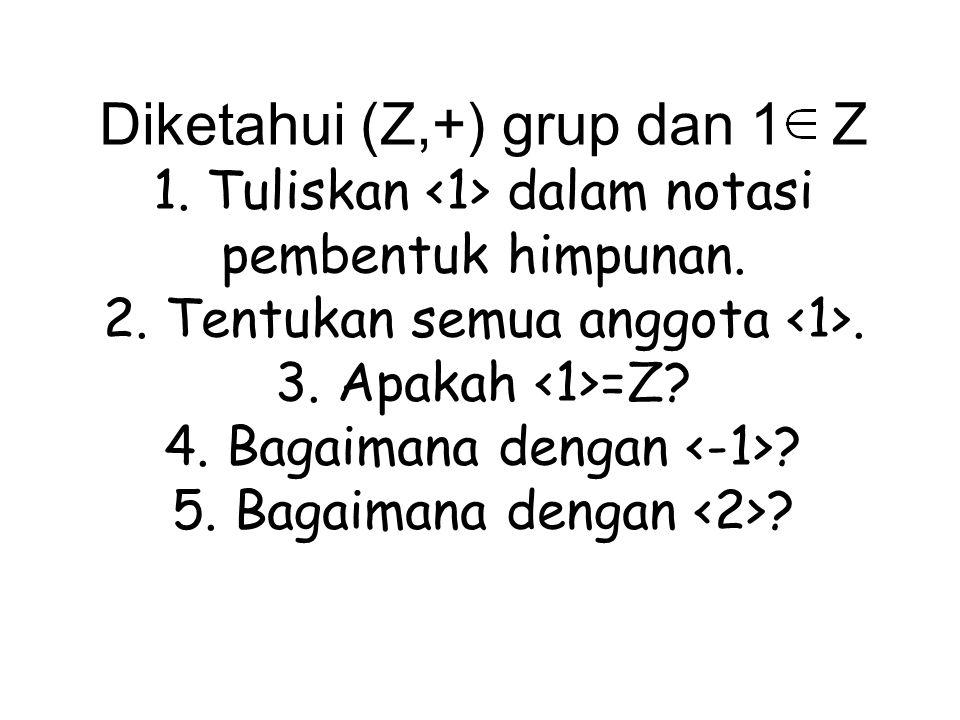 Diketahui (Z,+) grup dan 1 Z 1