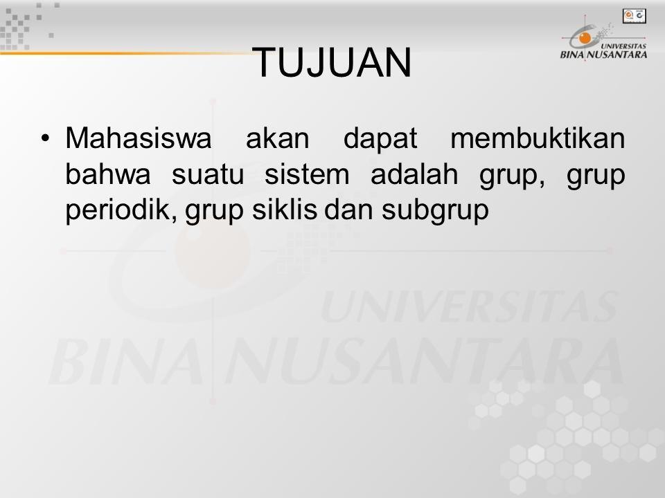TUJUAN Mahasiswa akan dapat membuktikan bahwa suatu sistem adalah grup, grup periodik, grup siklis dan subgrup.