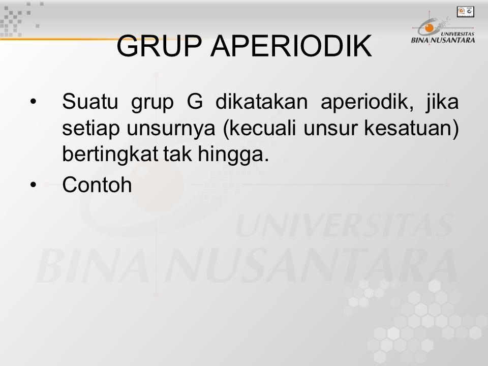 GRUP APERIODIK Suatu grup G dikatakan aperiodik, jika setiap unsurnya (kecuali unsur kesatuan) bertingkat tak hingga.
