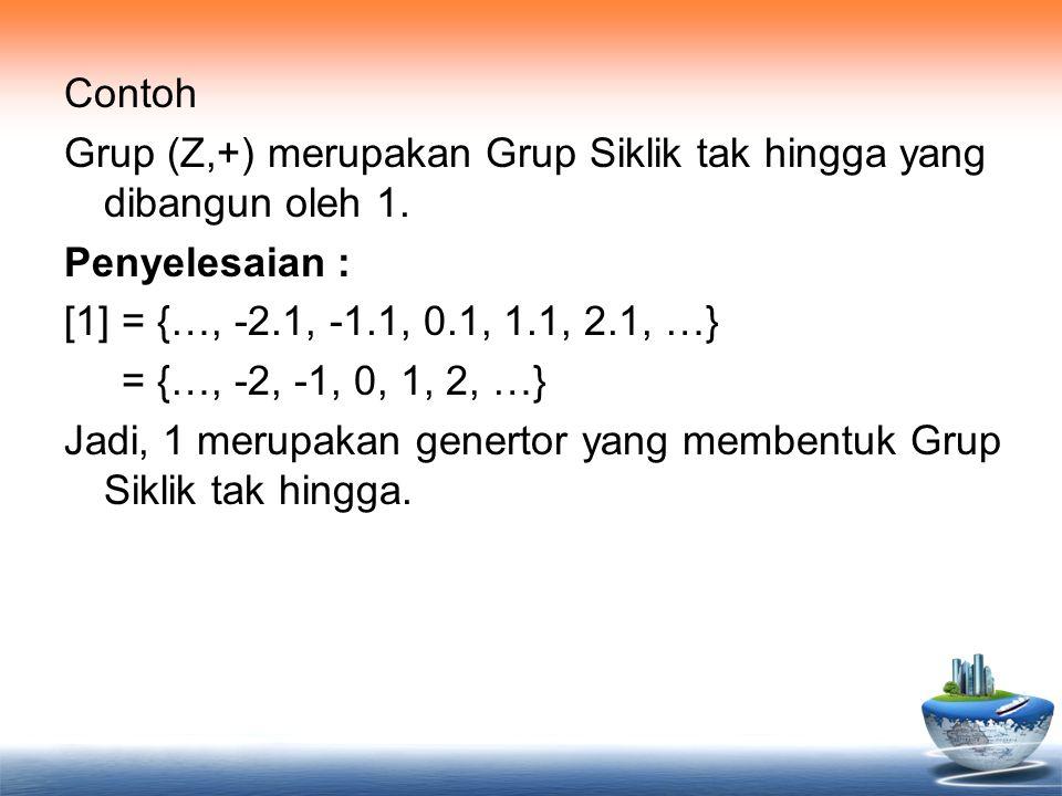 Contoh Grup (Z,+) merupakan Grup Siklik tak hingga yang dibangun oleh 1.
