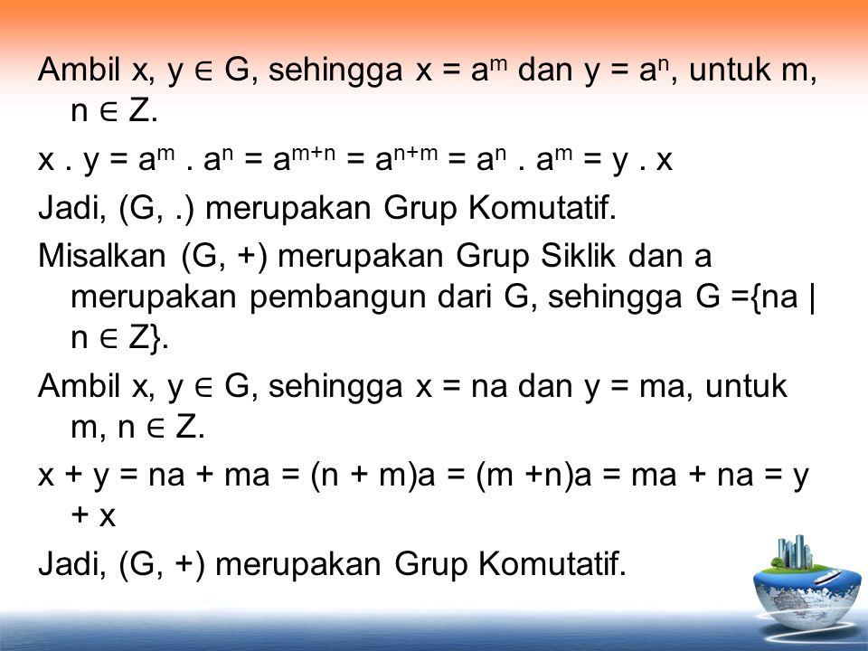 Ambil x, y ∈ G, sehingga x = am dan y = an, untuk m, n ∈ Z. x. y = am
