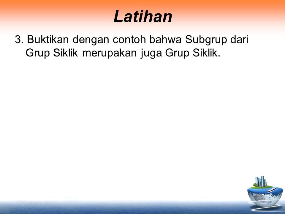 Latihan 3. Buktikan dengan contoh bahwa Subgrup dari Grup Siklik merupakan juga Grup Siklik.