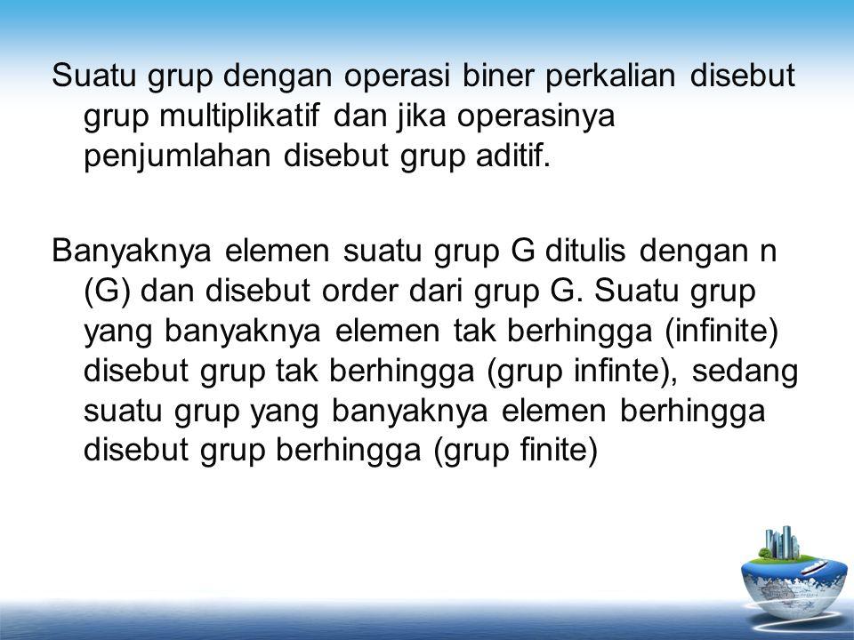 Suatu grup dengan operasi biner perkalian disebut grup multiplikatif dan jika operasinya penjumlahan disebut grup aditif.