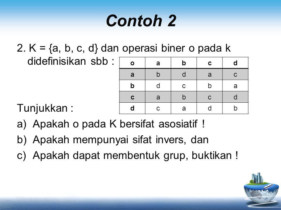 Contoh 2 2. K = {a, b, c, d} dan operasi biner o pada k didefinisikan sbb : Tunjukkan : Apakah o pada K bersifat asosiatif !