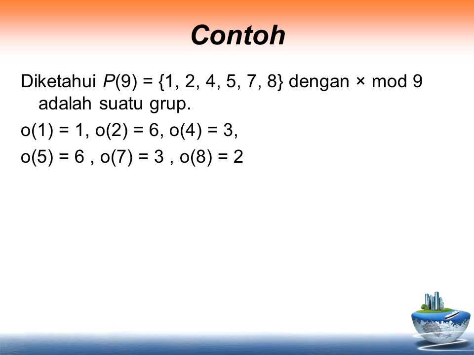 Contoh Diketahui P(9) = {1, 2, 4, 5, 7, 8} dengan × mod 9 adalah suatu grup.