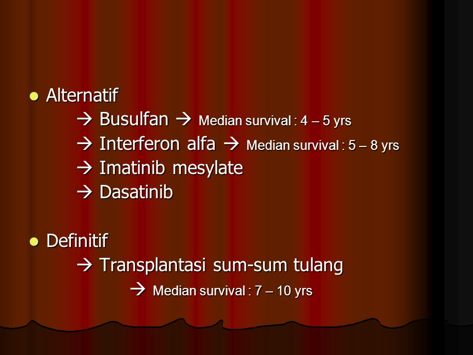 Alternatif  Busulfan  Median survival : 4 – 5 yrs.  Interferon alfa  Median survival : 5 – 8 yrs.